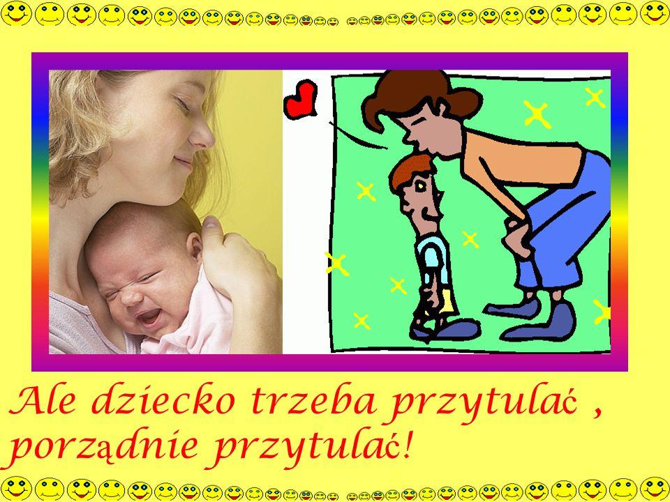 Ale dziecko trzeba przytula ć, porz ą dnie przytula ć !
