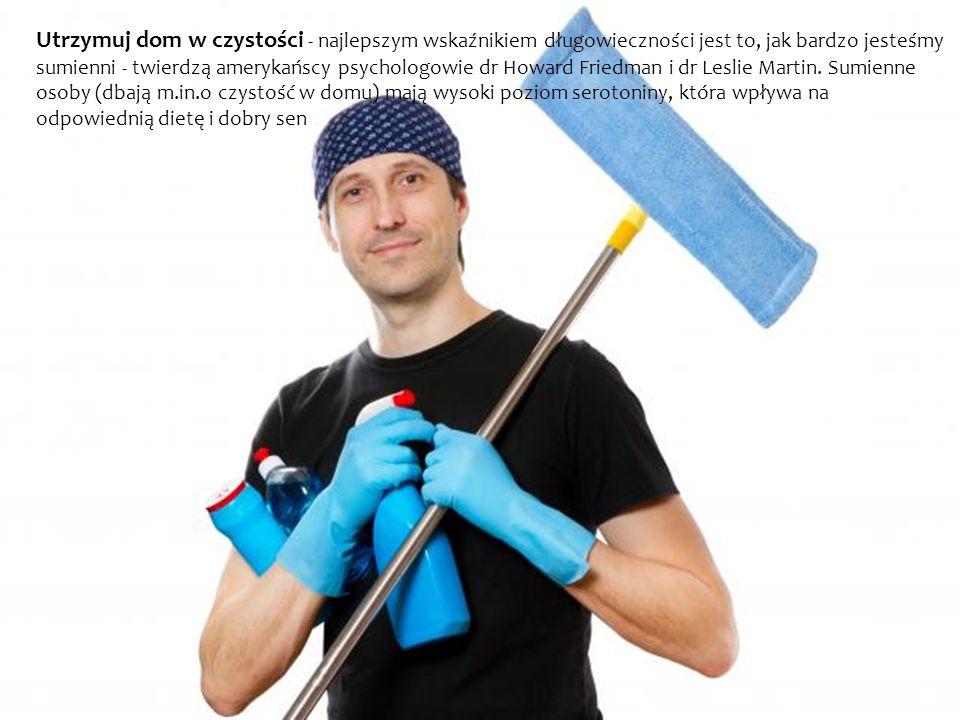 Utrzymuj dom w czystości - najlepszym wskaźnikiem długowieczności jest to, jak bardzo jesteśmy sumienni - twierdzą amerykańscy psychologowie dr Howard Friedman i dr Leslie Martin.