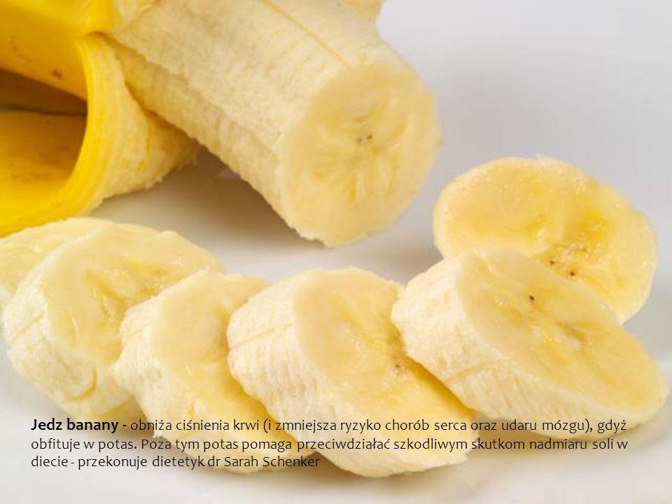 Jedz banany - obniża ciśnienia krwi (i zmniejsza ryzyko chorób serca oraz udaru mózgu), gdyż obfituje w potas.
