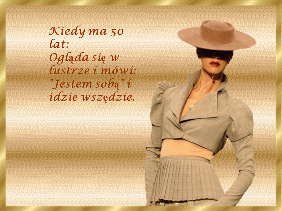 Kiedy ma 50 lat: Ogl ą da si ę w lustrze i mówi: Jestem sob ą i idzie wsz ę dzie.