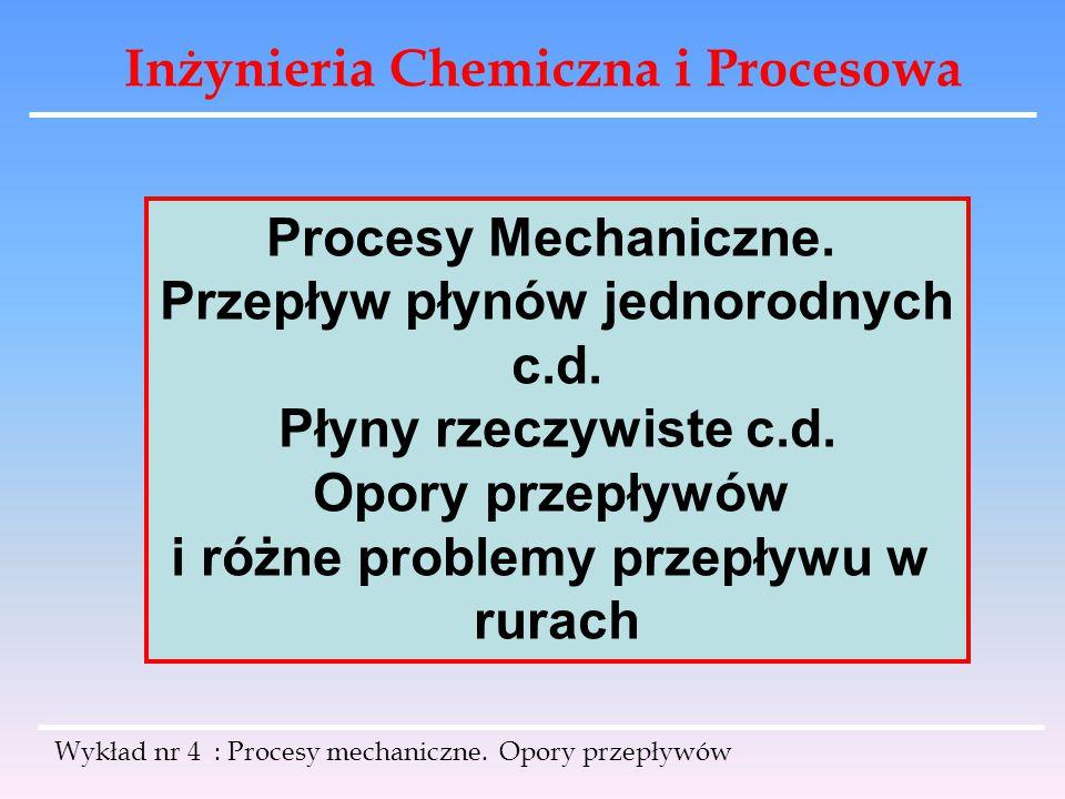 Inżynieria Chemiczna i Procesowa Wykład nr 4 : Procesy mechaniczne. Opory przepływów Procesy Mechaniczne. Przepływ płynów jednorodnych c.d. Płyny rzec
