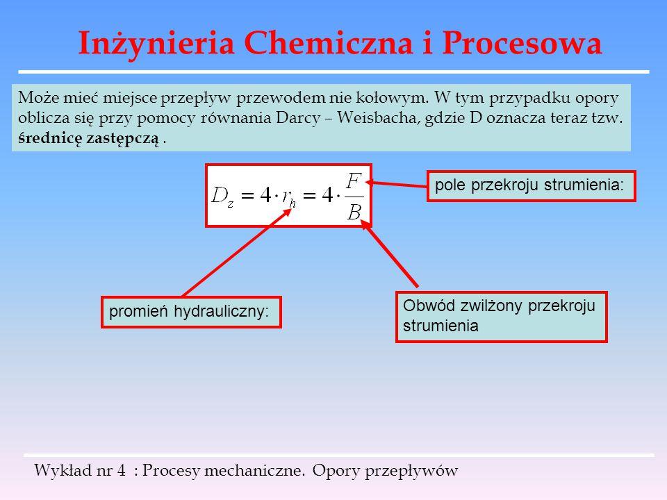Inżynieria Chemiczna i Procesowa Wykład nr 4 : Procesy mechaniczne. Opory przepływów Może mieć miejsce przepływ przewodem nie kołowym. W tym przypadku