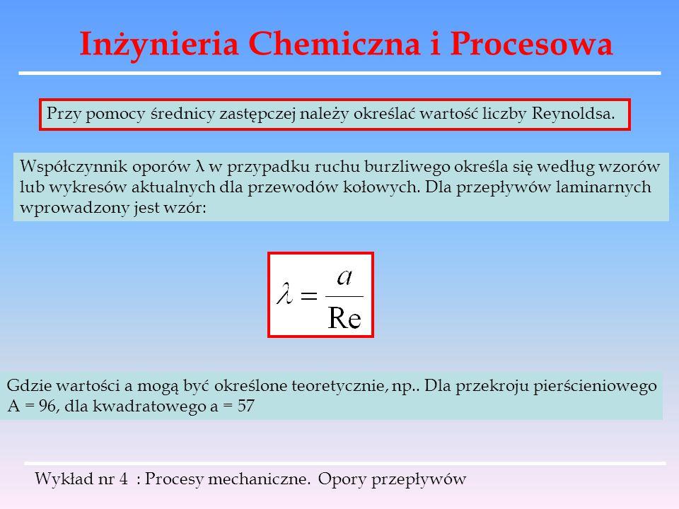 Inżynieria Chemiczna i Procesowa Wykład nr 4 : Procesy mechaniczne. Opory przepływów Przy pomocy średnicy zastępczej należy określać wartość liczby Re