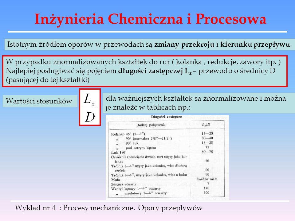 Inżynieria Chemiczna i Procesowa Wykład nr 4 : Procesy mechaniczne. Opory przepływów Istotnym źródłem oporów w przewodach są zmiany przekroju i kierun