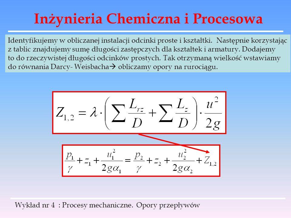 Inżynieria Chemiczna i Procesowa Wykład nr 4 : Procesy mechaniczne. Opory przepływów Identyfikujemy w obliczanej instalacji odcinki proste i kształtki