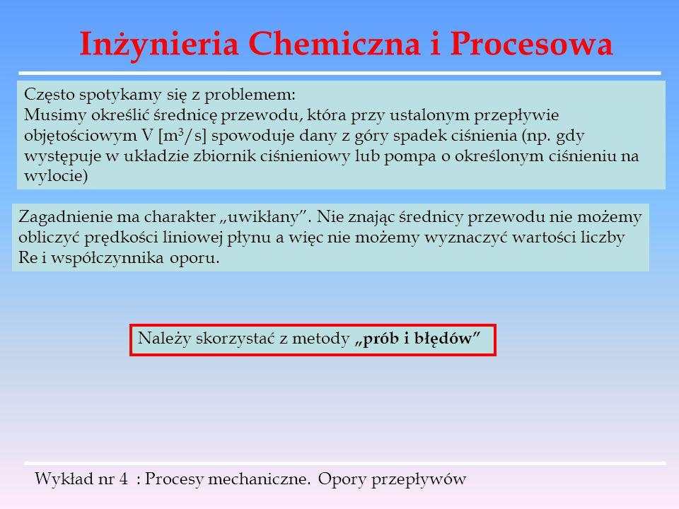 Inżynieria Chemiczna i Procesowa Wykład nr 4 : Procesy mechaniczne. Opory przepływów Często spotykamy się z problemem: Musimy określić średnicę przewo