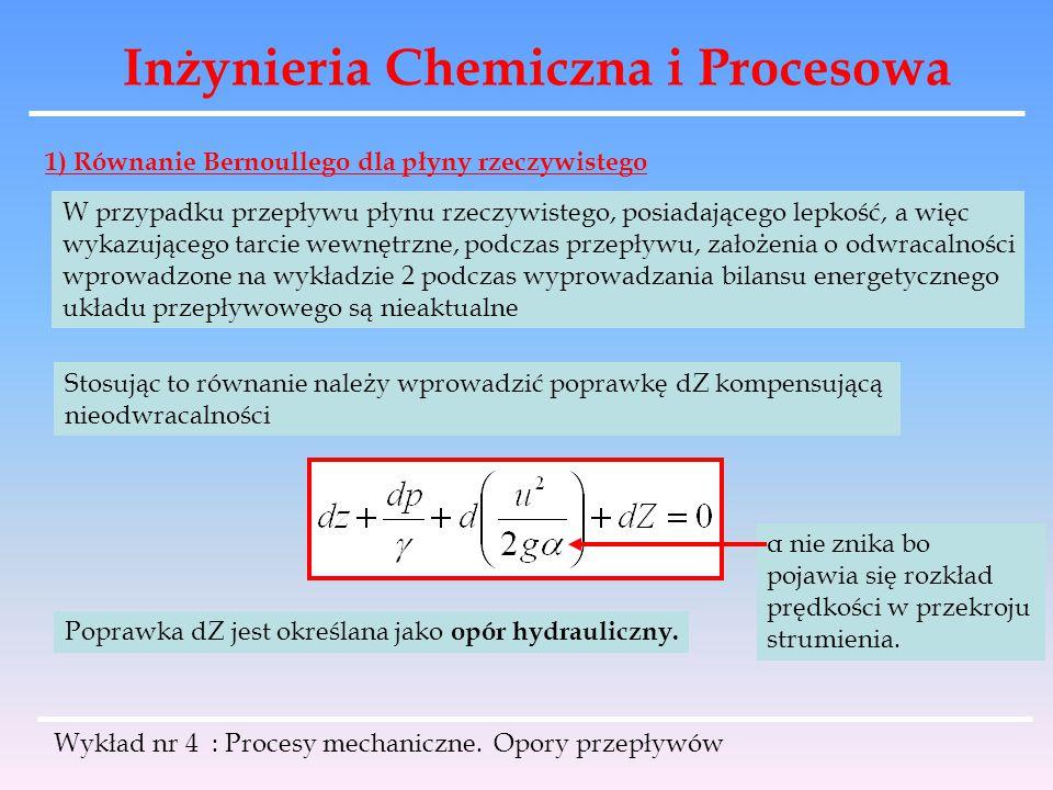 Inżynieria Chemiczna i Procesowa Wykład nr 4 : Procesy mechaniczne. Opory przepływów 1) Równanie Bernoullego dla płyny rzeczywistego W przypadku przep