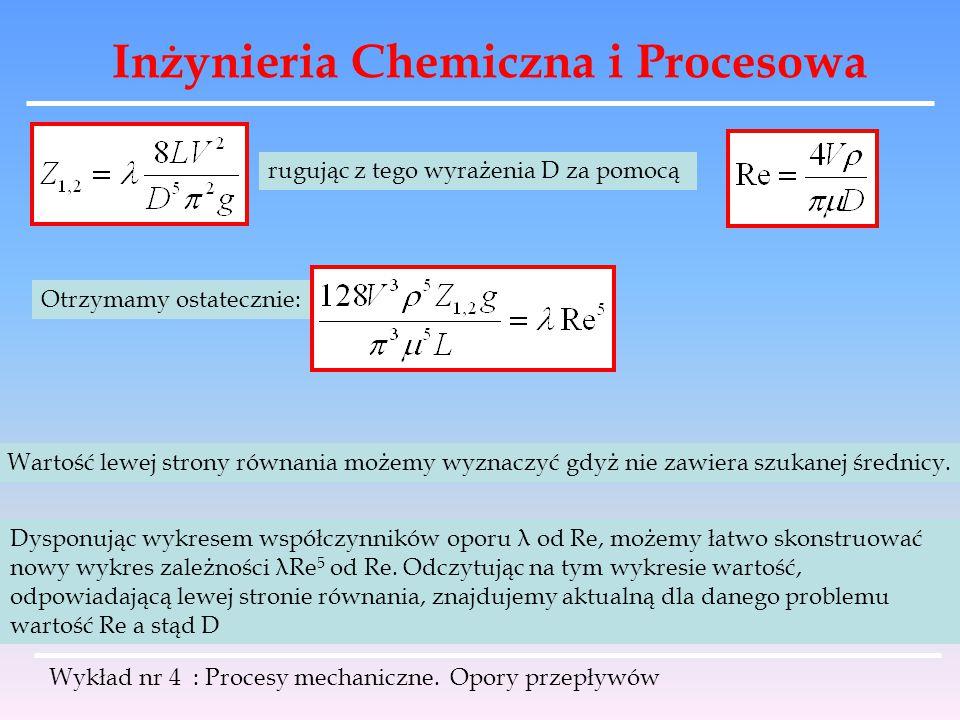 Inżynieria Chemiczna i Procesowa Wykład nr 4 : Procesy mechaniczne. Opory przepływów rugując z tego wyrażenia D za pomocą Otrzymamy ostatecznie: Warto