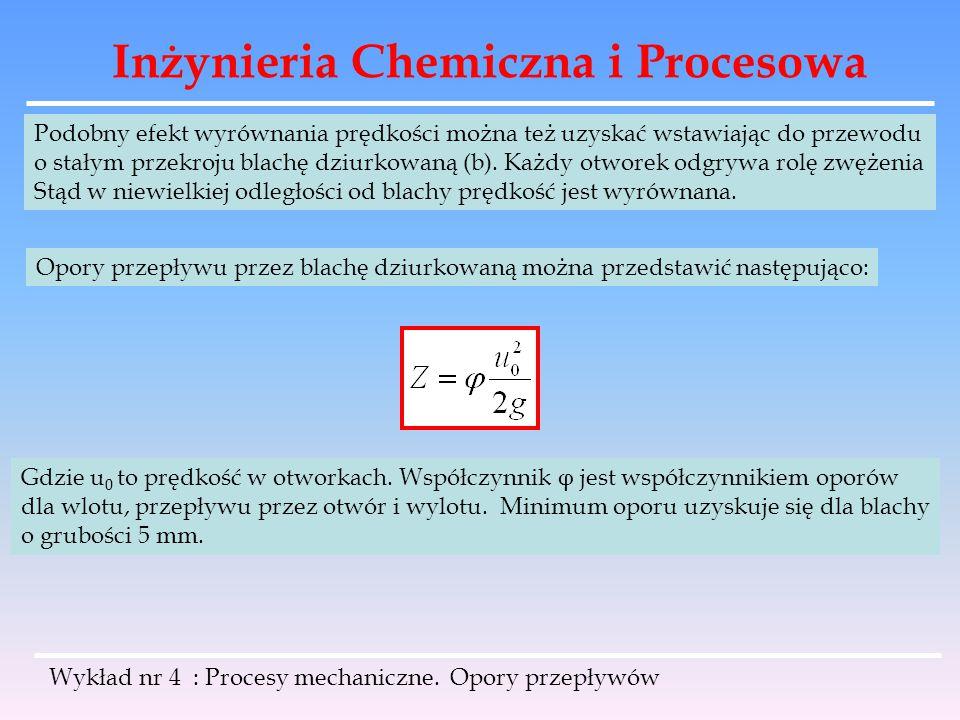Inżynieria Chemiczna i Procesowa Wykład nr 4 : Procesy mechaniczne. Opory przepływów Podobny efekt wyrównania prędkości można też uzyskać wstawiając d