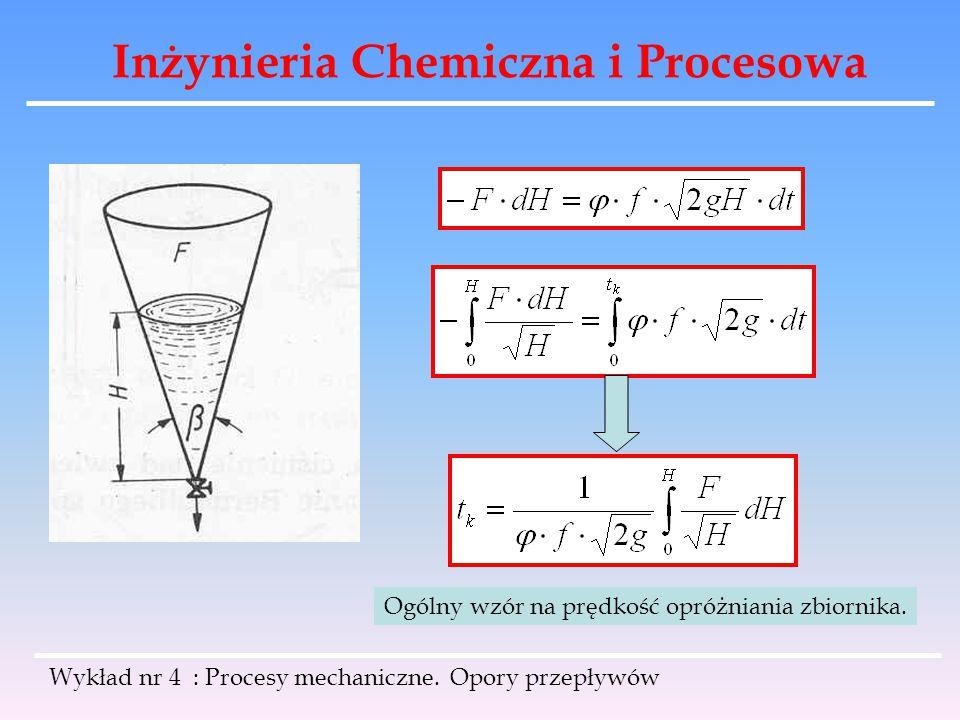 Inżynieria Chemiczna i Procesowa Wykład nr 4 : Procesy mechaniczne. Opory przepływów Ogólny wzór na prędkość opróżniania zbiornika.