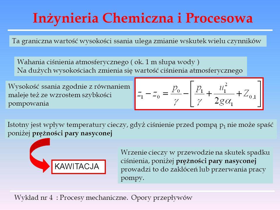 Inżynieria Chemiczna i Procesowa Wykład nr 4 : Procesy mechaniczne. Opory przepływów Ta graniczna wartość wysokości ssania ulega zmianie wskutek wielu