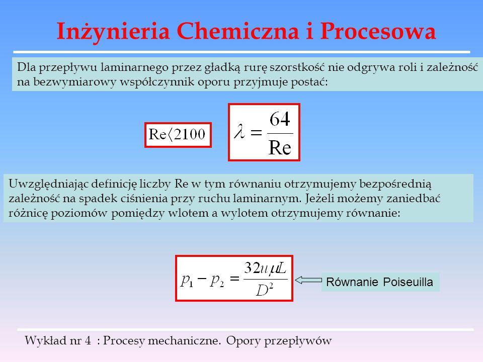 Inżynieria Chemiczna i Procesowa Wykład nr 4 : Procesy mechaniczne. Opory przepływów Dla przepływu laminarnego przez gładką rurę szorstkość nie odgryw