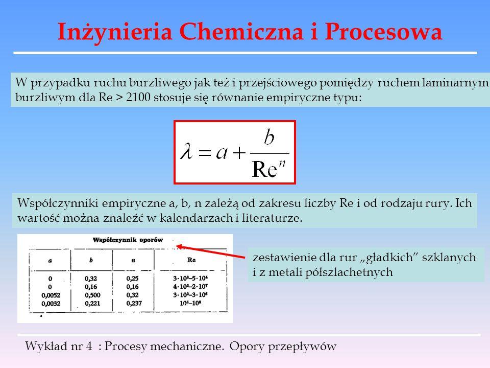 Inżynieria Chemiczna i Procesowa Wykład nr 4 : Procesy mechaniczne. Opory przepływów W przypadku ruchu burzliwego jak też i przejściowego pomiędzy ruc