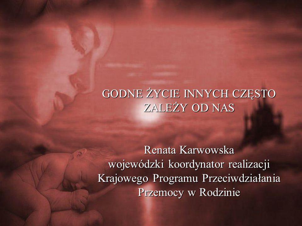 GODNE ŻYCIE INNYCH CZĘSTO ZALEŻY OD NAS Renata Karwowska wojewódzki koordynator realizacji Krajowego Programu Przeciwdziałania Przemocy w Rodzinie