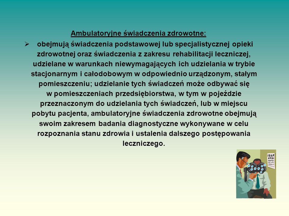 Ambulatoryjne świadczenia zdrowotne:  obejmują świadczenia podstawowej lub specjalistycznej opieki zdrowotnej oraz świadczenia z zakresu rehabilitacji leczniczej, udzielane w warunkach niewymagających ich udzielania w trybie stacjonarnym i całodobowym w odpowiednio urządzonym, stałym pomieszczeniu; udzielanie tych świadczeń może odbywać się w pomieszczeniach przedsiębiorstwa, w tym w pojeździe przeznaczonym do udzielania tych świadczeń, lub w miejscu pobytu pacjenta, ambulatoryjne świadczenia zdrowotne obejmują swoim zakresem badania diagnostyczne wykonywane w celu rozpoznania stanu zdrowia i ustalenia dalszego postępowania leczniczego.