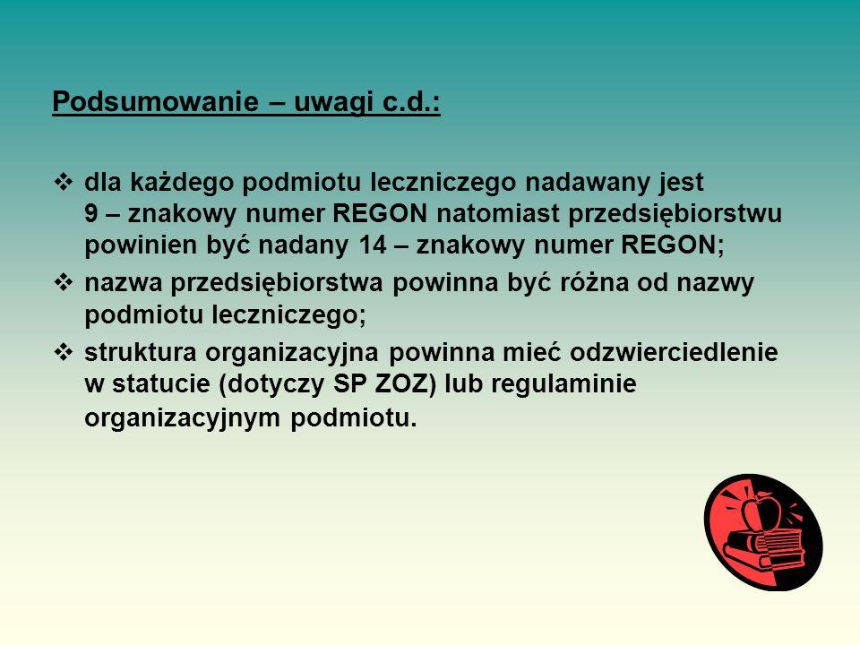 Podsumowanie – uwagi c.d.:  dla każdego podmiotu leczniczego nadawany jest 9 – znakowy numer REGON natomiast przedsiębiorstwu powinien być nadany 14 – znakowy numer REGON;  nazwa przedsiębiorstwa powinna być różna od nazwy podmiotu leczniczego;  struktura organizacyjna powinna mieć odzwierciedlenie w statucie (dotyczy SP ZOZ) lub regulaminie organizacyjnym podmiotu.