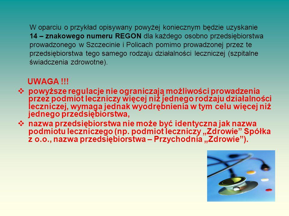 W oparciu o przykład opisywany powyżej koniecznym będzie uzyskanie 14 – znakowego numeru REGON dla każdego osobno przedsiębiorstwa prowadzonego w Szczecinie i Policach pomimo prowadzonej przez te przedsiębiorstwa tego samego rodzaju działalności leczniczej (szpitalne świadczenia zdrowotne).