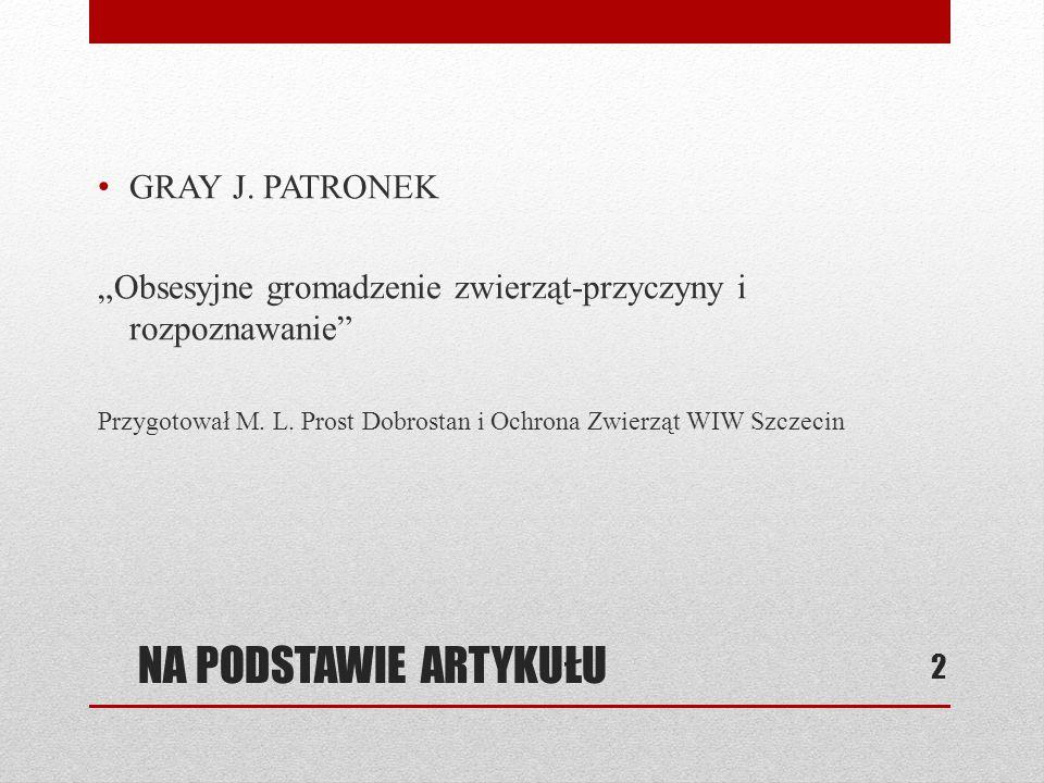 """NA PODSTAWIE ARTYKUŁU GRAY J. PATRONEK """"Obsesyjne gromadzenie zwierząt-przyczyny i rozpoznawanie"""" Przygotował M. L. Prost Dobrostan i Ochrona Zwierząt"""
