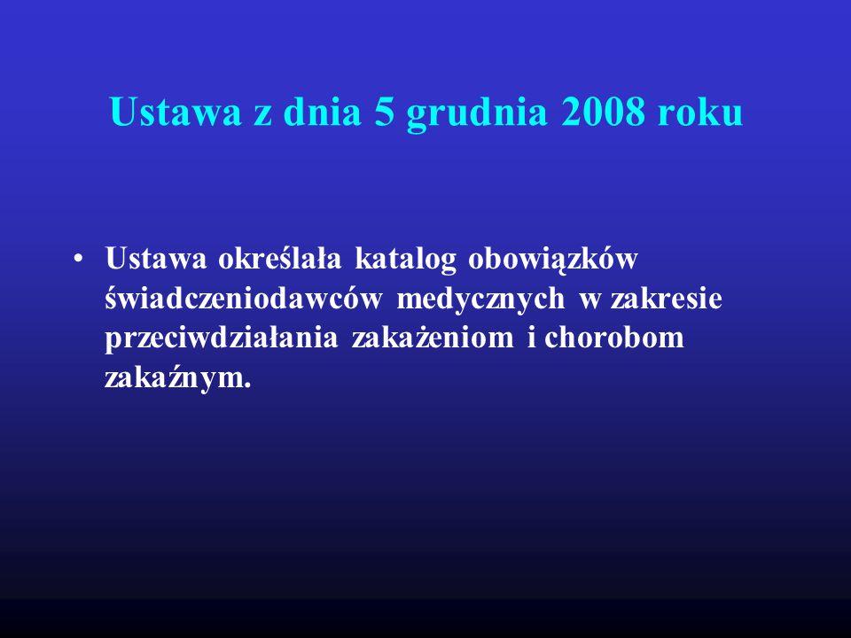 Ustawa z dnia 5 grudnia 2008 roku Ustawa nakłada na kierowników zakładów opieki zdrowotnej zarówno publicznych jak i niepublicznych a także na osoby udzielające świadczeń zdrowotnych generalny obowiązek przeciwdziałania zakażeniom i chorobom zakaźnym a działania te powinny obejmować: 1.ocenę ryzyka wystąpienia zakażenia związanego z wykonywaniem świadczeń zdrowotnych, 2.Monitorowanie czynników alarmowych i zakażeń związanych z udzielaniem świadczeń zdrowotnych w zakresie wykonywania świadczeń 3.Opracowanie, wdrożenie i nadzór nad procedurami zapobiegającymi zakażeniom i chorobom zakaźnym związanym z udzielaniem świadczeń zdrowotnych