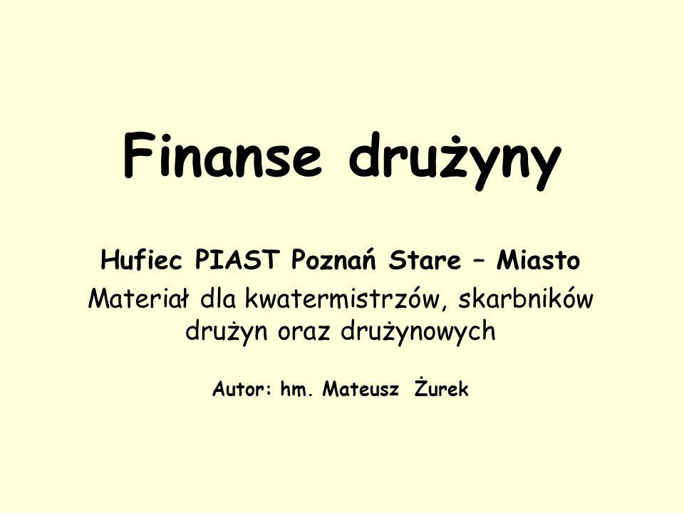 Finanse drużyny Hufiec PIAST Poznań Stare – Miasto Materiał dla kwatermistrzów, skarbników drużyn oraz drużynowych Autor: hm.