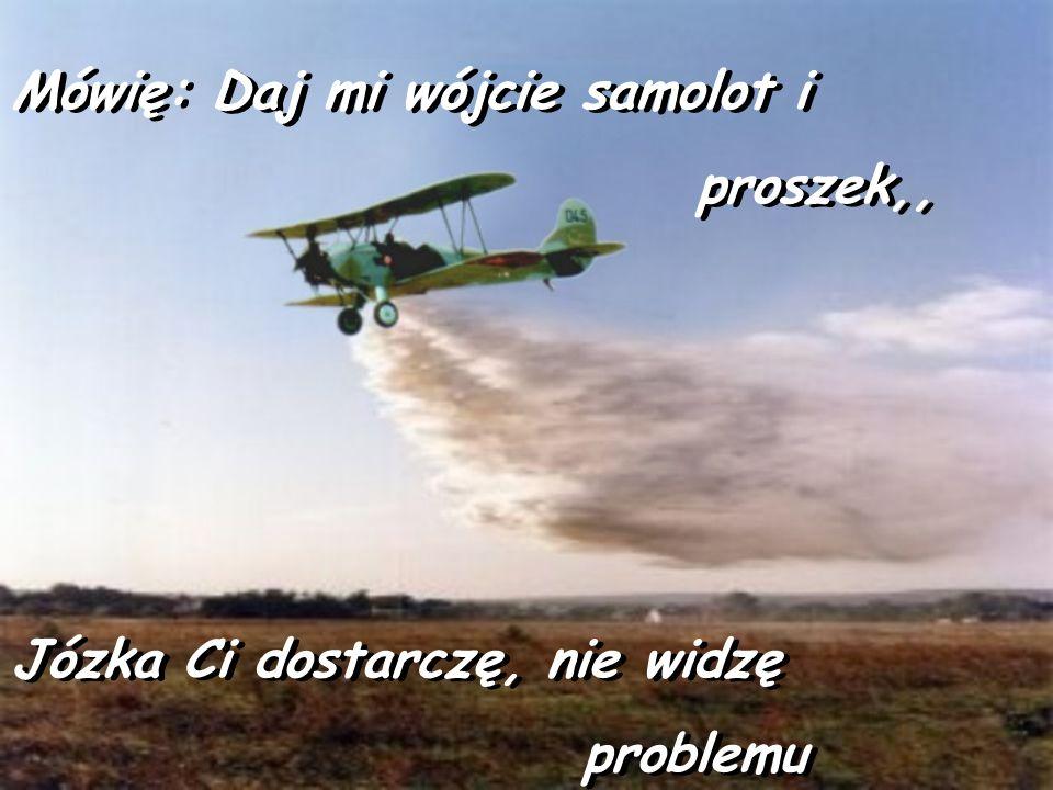 Na Józka z bagien, kto by pomyślał Na Józka z bagien, kto by pomyślał Działa tylko samolot na opryski. Działa tylko samolot na opryski.