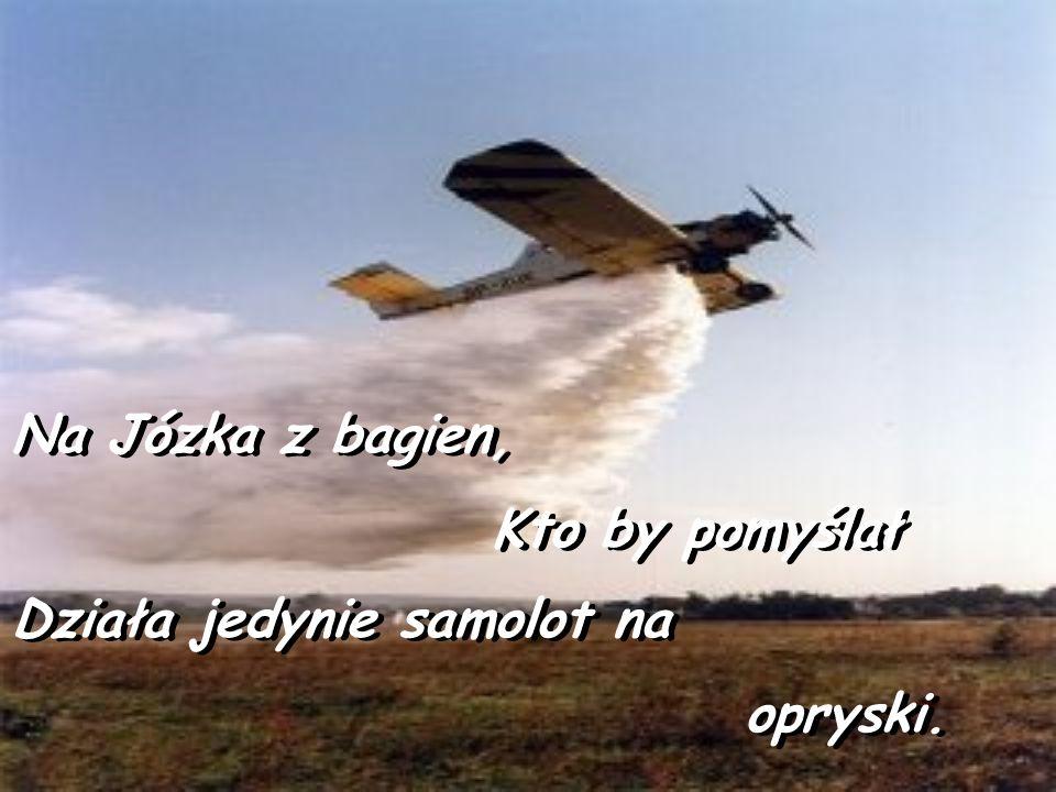 Na Józka z bagien, Kto by pomyślał Na Józka z bagien, Kto by pomyślał Działa jedynie samolot na opryski.