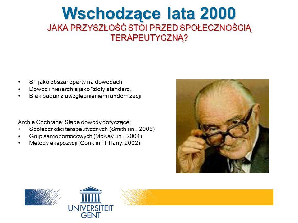 """ST jako obszar oparty na dowodach Dowód i hierarchia jako złoty standard"""" Brak badań z uwzględnieniem randomizacji Archie Cochrane: Słabe dowody dotyczące : Społeczności terapeutycznych (Smith i in., 2005) Grup samopomocowych (McKay i in., 2004) Metody ekspozycji (Conklin i Tiffany, 2002) Wschodzące lata 2000 JAKA PRZYSZŁOŚĆ STOI PRZED SPOŁECZNOŚCIĄ TERAPEUTYCZNĄ"""