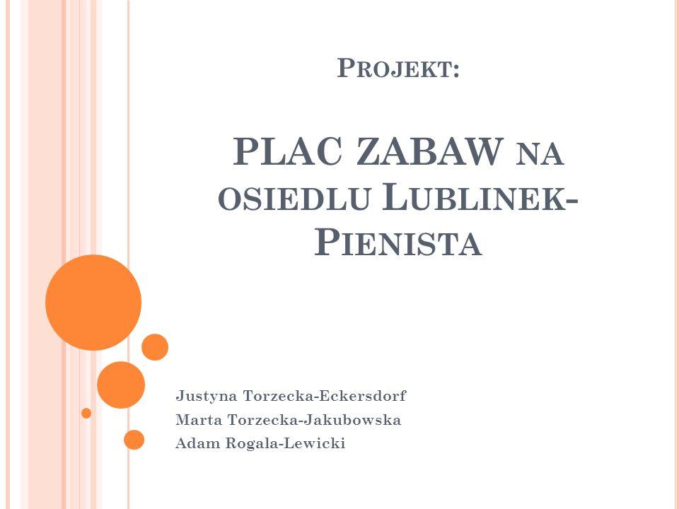 P ROJEKT : PLAC ZABAW NA OSIEDLU L UBLINEK - P IENISTA Justyna Torzecka-Eckersdorf Marta Torzecka-Jakubowska Adam Rogala-Lewicki