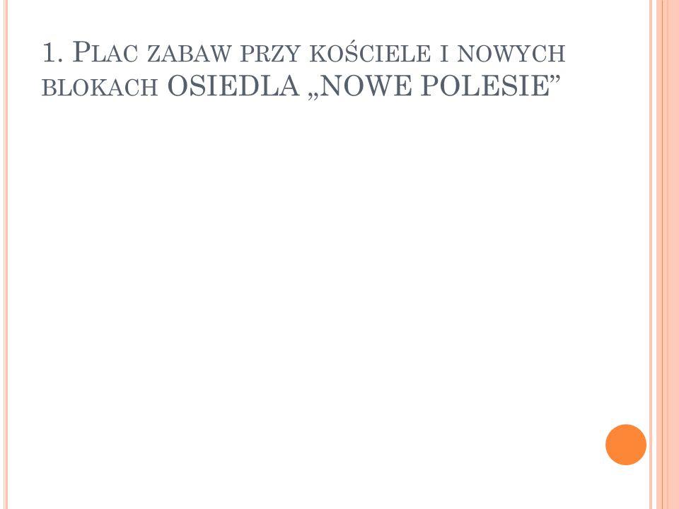 """1. P LAC ZABAW PRZY KOŚCIELE I NOWYCH BLOKACH OSIEDLA """"NOWE POLESIE"""