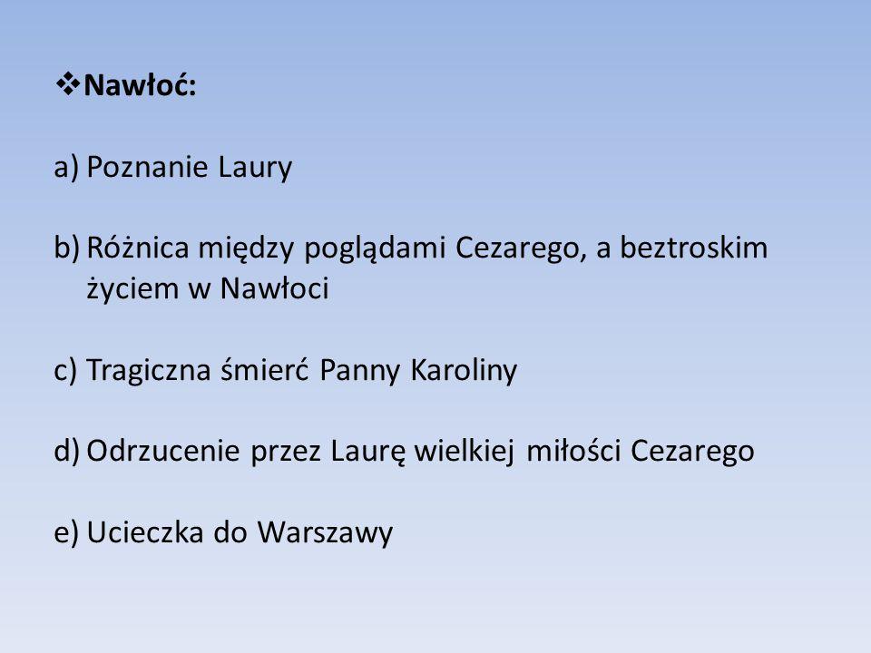  Nawłoć: a)Poznanie Laury b)Różnica między poglądami Cezarego, a beztroskim życiem w Nawłoci c)Tragiczna śmierć Panny Karoliny d)Odrzucenie przez Lau
