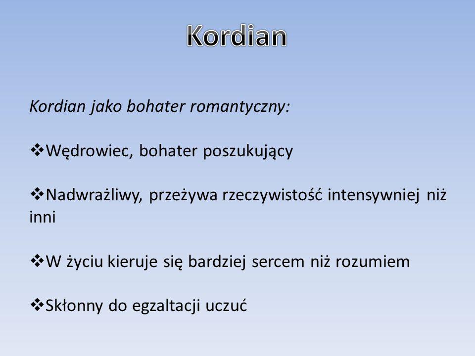 Kordian jako bohater romantyczny:  Wędrowiec, bohater poszukujący  Nadwrażliwy, przeżywa rzeczywistość intensywniej niż inni  W życiu kieruje się b
