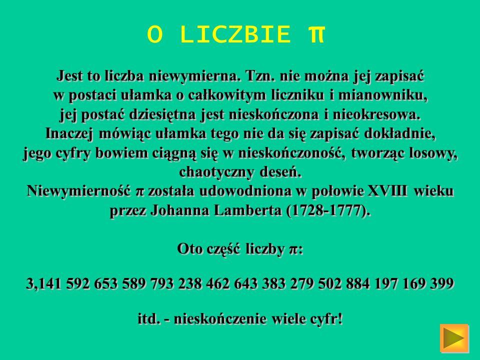 O LICZBIE π Jest to liczba niewymierna. Tzn. nie można jej zapisać w postaci ułamka o całkowitym liczniku i mianowniku, jej postać dziesiętna jest nie