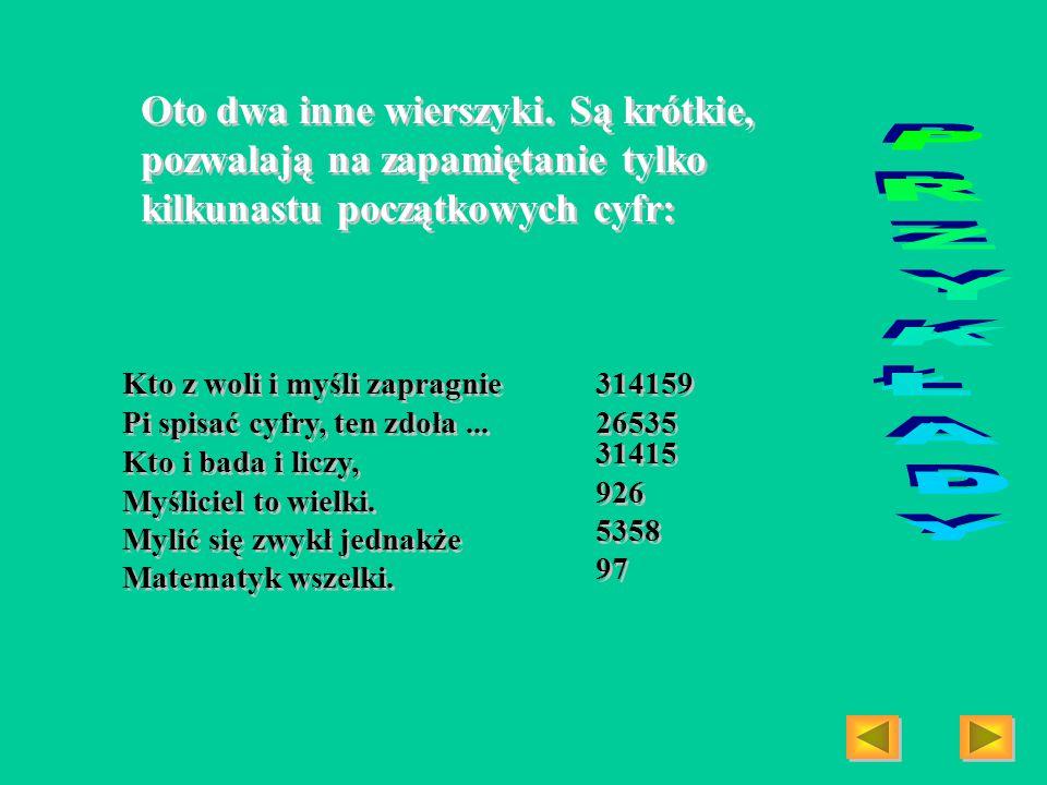 Oto dwa inne wierszyki. Są krótkie, pozwalają na zapamiętanie tylko kilkunastu początkowych cyfr: Kto z woli i myśli zapragnie Pi spisać cyfry, ten zd