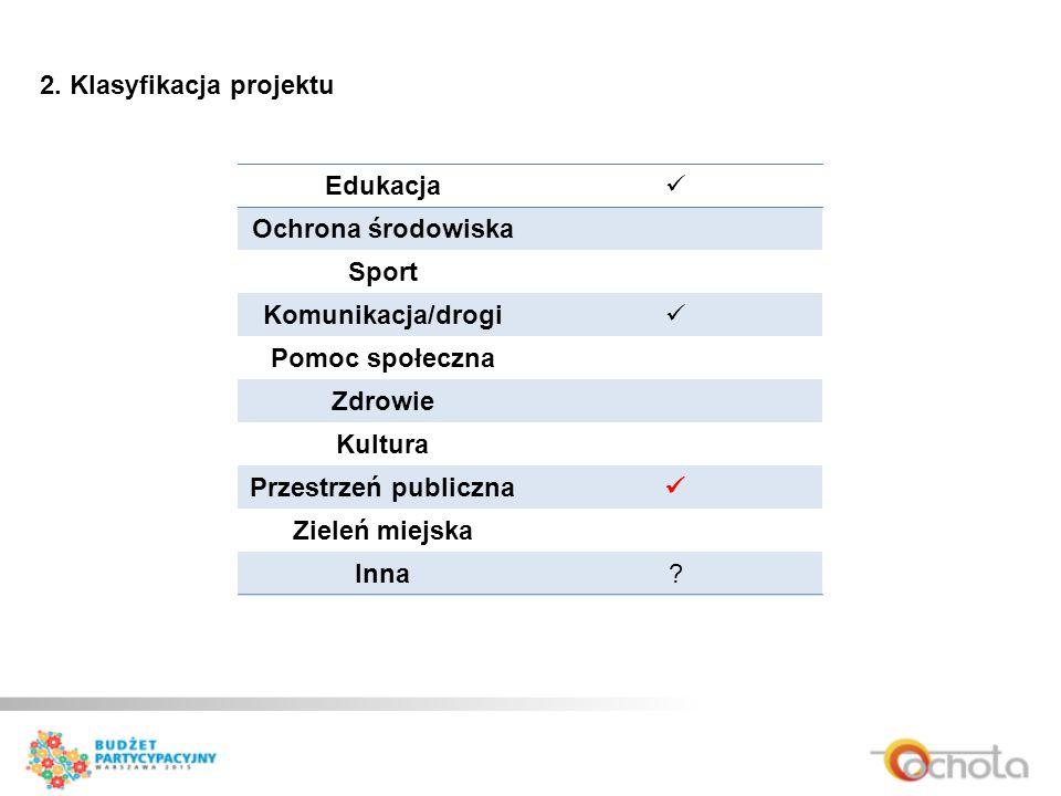 2. Klasyfikacja projektu Edukacja Ochrona środowiska Sport Komunikacja/drogi Pomoc społeczna Zdrowie Kultura Przestrzeń publiczna Zieleń miejska Inna?