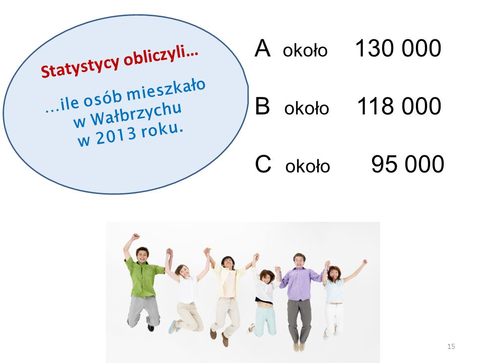 Statystycy obliczyli… …ile osób mieszkało w Wałbrzychu w 2013 roku. 15 A około 130 000 B około 118 000 C około 95 000