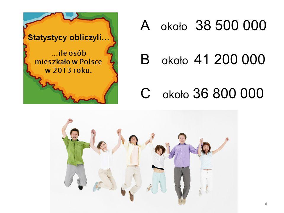 8 A około 38 500 000 B około 41 200 000 C około 36 800 000 Statystycy obliczyli… …ile osób mieszkało w Polsce w 2013 roku.