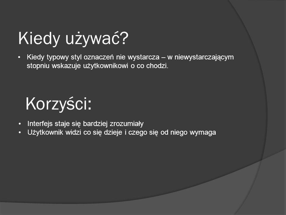 Korzyści: Interfejs staje się bardziej zrozumiały Użytkownik widzi co się dzieje i czego się od niego wymaga Kiedy używać.
