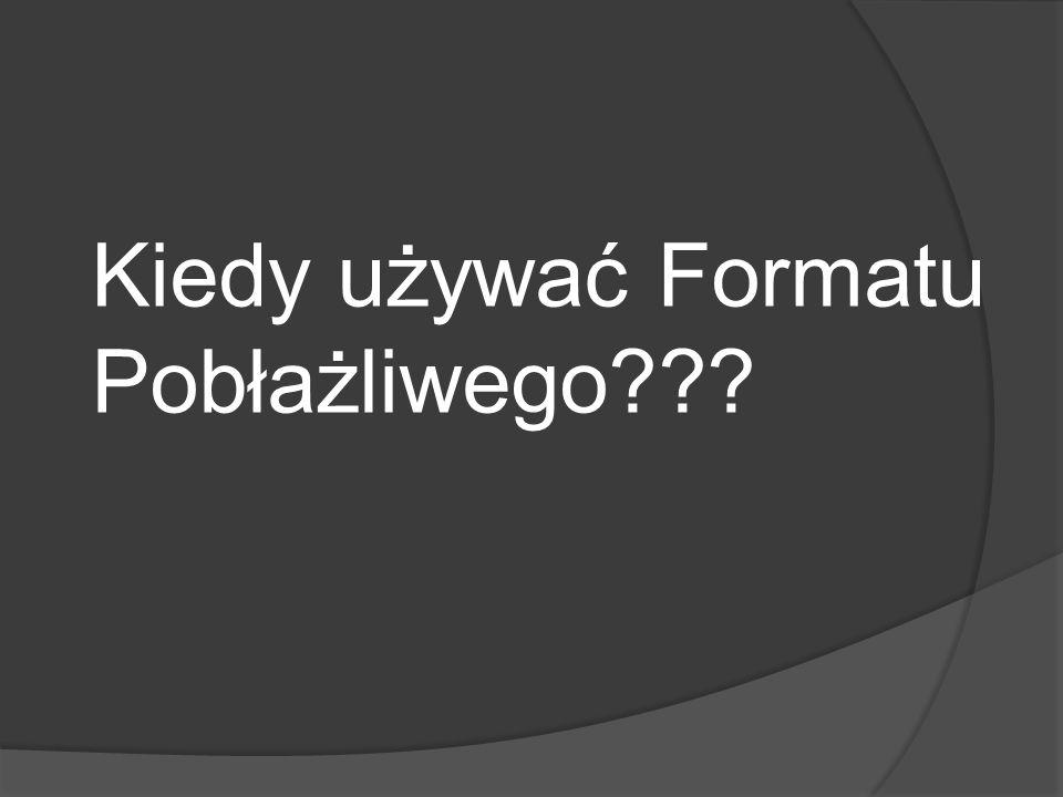 Kiedy używać Formatu Pobłażliwego???
