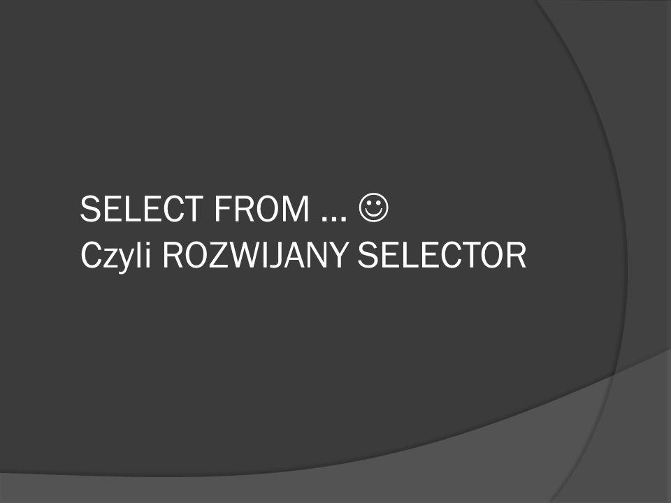 SELECT FROM … Czyli ROZWIJANY SELECTOR