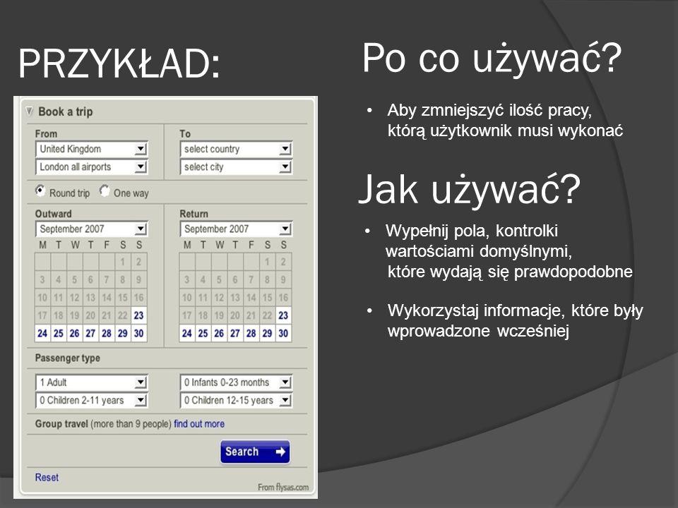 PRZYKŁAD: Po co używać. Aby zmniejszyć ilość pracy, którą użytkownik musi wykonać Jak używać.