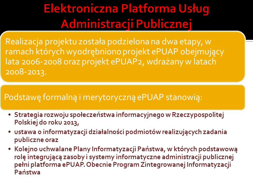 Realizacja projektu została podzielona na dwa etapy, w ramach których wyodrębniono projekt ePUAP obejmujący lata 2006-2008 oraz projekt ePUAP2, wdraża