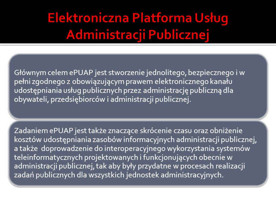Głównym celem ePUAP jest stworzenie jednolitego, bezpiecznego i w pełni zgodnego z obowiązującym prawem elektronicznego kanału udostępniania usług pub