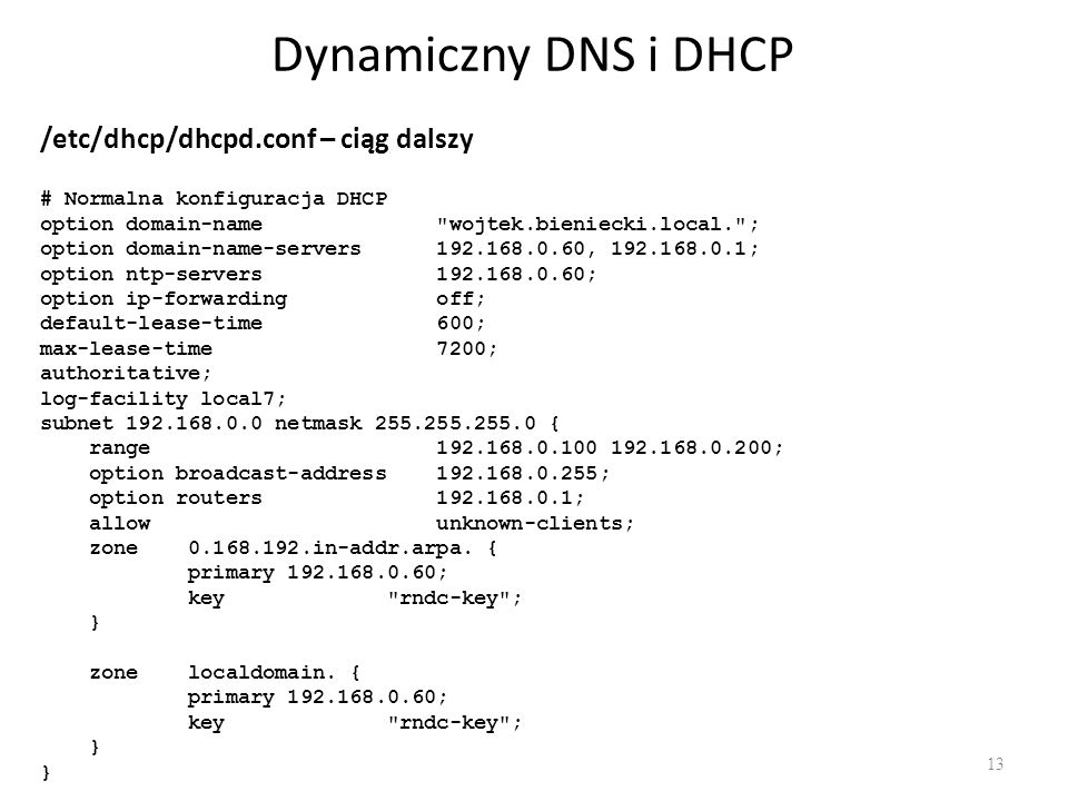 Dynamiczny DNS i DHCP 13 /etc/dhcp/dhcpd.conf – ciąg dalszy # Normalna konfiguracja DHCP option domain-name wojtek.bieniecki.local. ; option domain-name-servers 192.168.0.60, 192.168.0.1; option ntp-servers 192.168.0.60; option ip-forwarding off; default-lease-time 600; max-lease-time 7200; authoritative; log-facility local7; subnet 192.168.0.0 netmask 255.255.255.0 { range 192.168.0.100 192.168.0.200; option broadcast-address 192.168.0.255; option routers 192.168.0.1; allow unknown-clients; zone 0.168.192.in-addr.arpa.