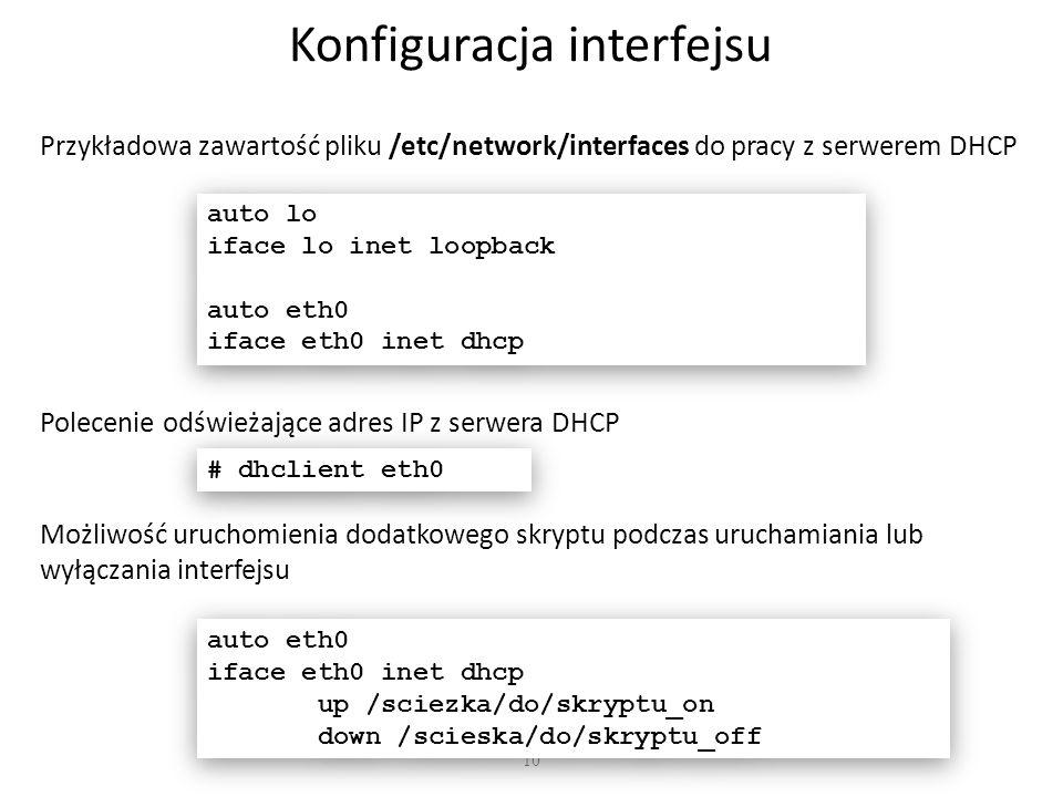10 Konfiguracja interfejsu Przykładowa zawartość pliku /etc/network/interfaces do pracy z serwerem DHCP auto lo iface lo inet loopback auto eth0 iface