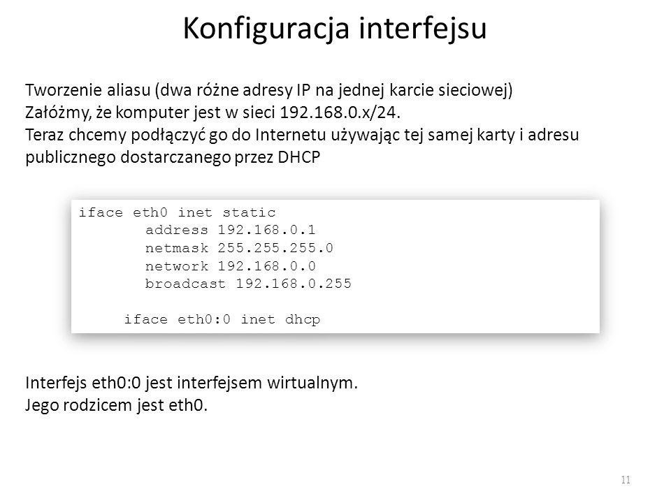 Konfiguracja interfejsu 11 Tworzenie aliasu (dwa różne adresy IP na jednej karcie sieciowej) Załóżmy, że komputer jest w sieci 192.168.0.x/24. Teraz c