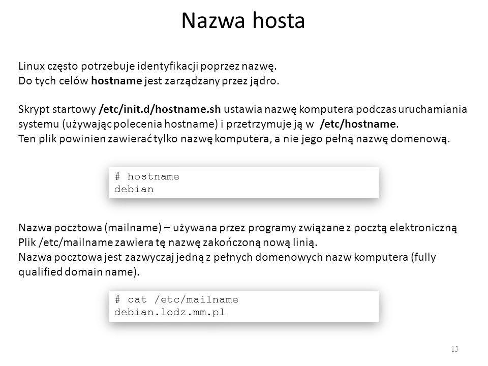 Nazwa hosta 13 Linux często potrzebuje identyfikacji poprzez nazwę. Do tych celów hostname jest zarządzany przez jądro. Nazwa pocztowa (mailname) – uż