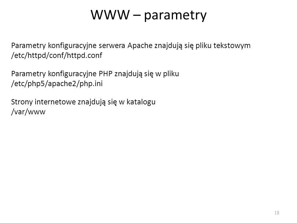WWW – parametry 18 Parametry konfiguracyjne serwera Apache znajdują się pliku tekstowym /etc/httpd/conf/httpd.conf Parametry konfiguracyjne PHP znajdu