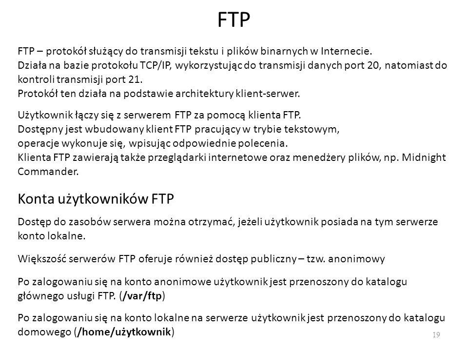 FTP 19 FTP – protokół służący do transmisji tekstu i plików binarnych w Internecie. Działa na bazie protokołu TCP/IP, wykorzystując do transmisji dany
