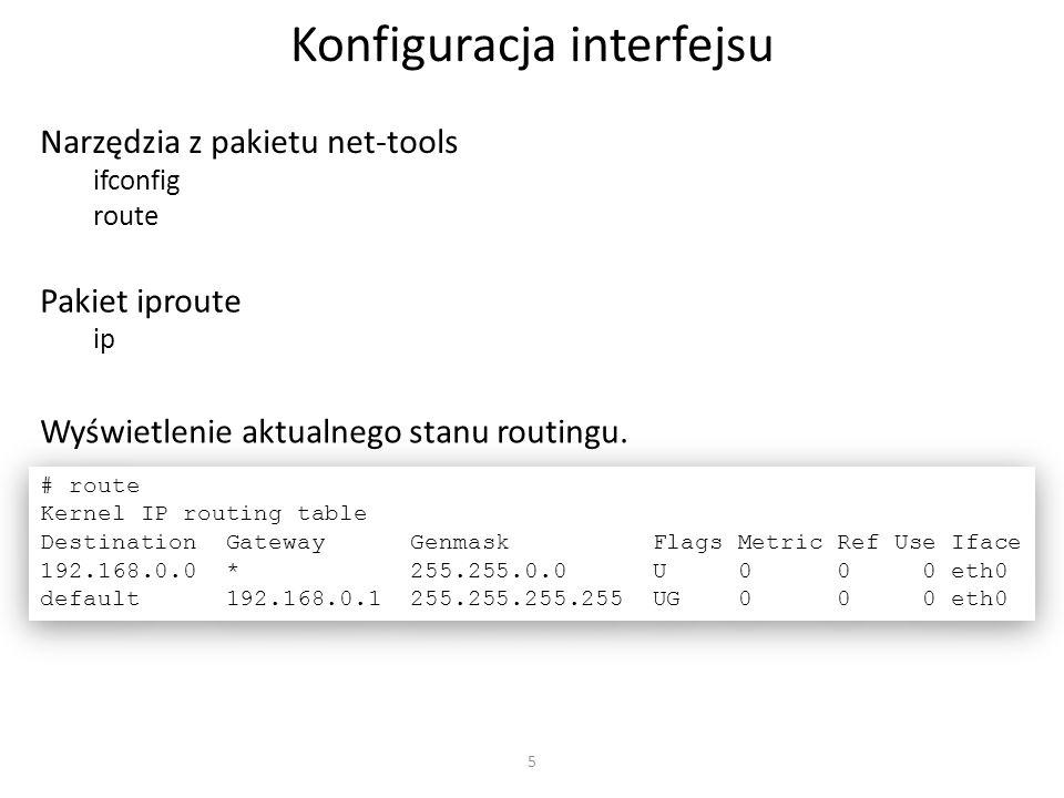 5 Konfiguracja interfejsu Narzędzia z pakietu net-tools ifconfig route # route Kernel IP routing table Destination Gateway Genmask Flags Metric Ref Us