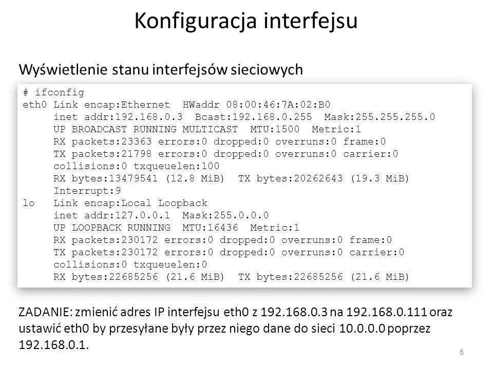 Konfiguracja interfejsu 6 Wyświetlenie stanu interfejsów sieciowych # ifconfig eth0 Link encap:Ethernet HWaddr 08:00:46:7A:02:B0 inet addr:192.168.0.3